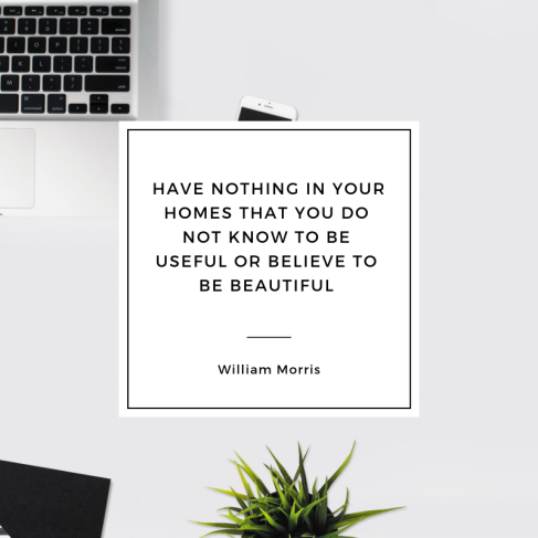 Have nothing in your homes that you do not know to be useful or believe to be beautiful - William Morris.